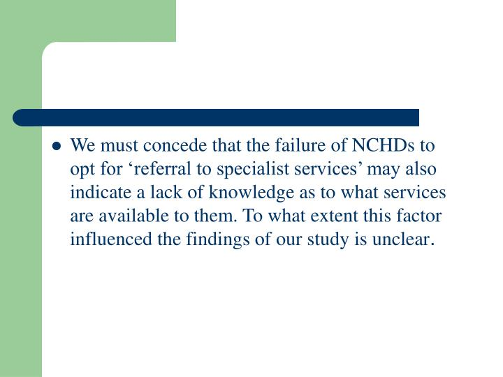 We must concede that the failure of NCHDs to opt for 'referral to specialist services' may also indicate a lack of knowledge as to what services are available to them. To what extent this factor influenced the findings of our study is unclear