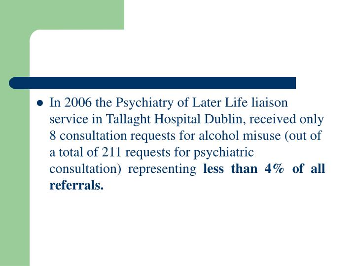 In 2006 the Psychiatry of Later Life liaison service in Tallaght Hospital Dublin, received only 8 consultation requests for alcohol misuse (out of a total of 211 requests for psychiatric consultation)  representing