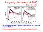 intriguing phenomena at rhic large p p ratio