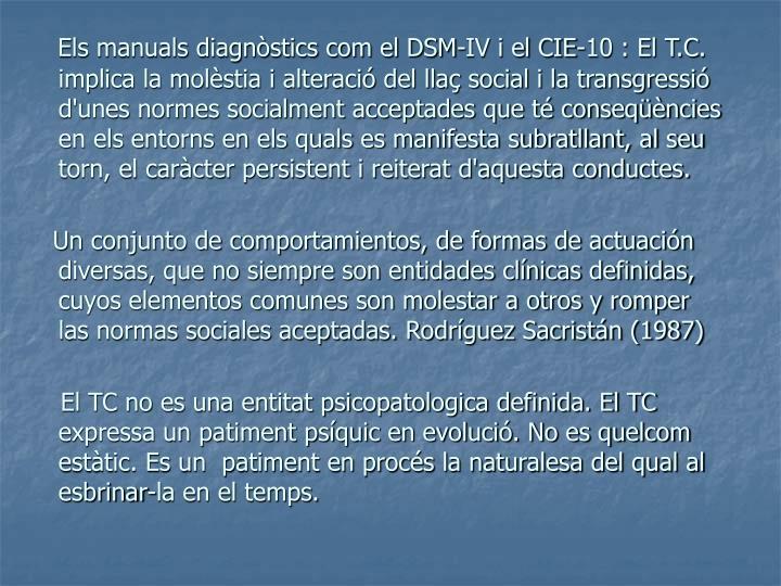 Els manuals diagnstics com el DSM-IV i el CIE-10 : El T.C. implica la molstia i alteraci del lla social i la transgressi d'unes normes socialment acceptades que t conseqncies en els entorns en els quals es manifesta subratllant, al seu torn, el carcter persistent i reiterat d'aquesta conductes.