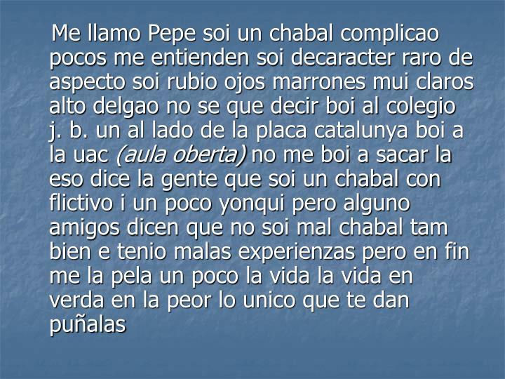 Me llamo Pepe soi un chabal complicao pocos me entienden soi decaracter raro de aspecto soi rubio ojos marrones mui claros alto delgao no se que decir boi al colegio j. b. un al lado de la placa catalunya boi a la uac