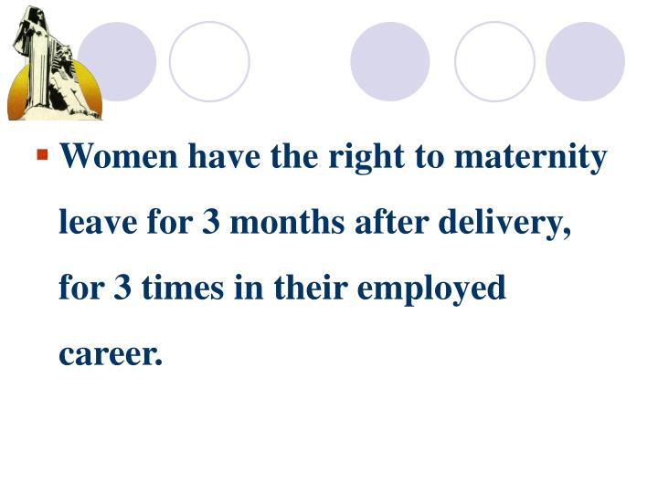 Women have the right to maternity leave for 3 months after delivery, for 3 times in their employed career.