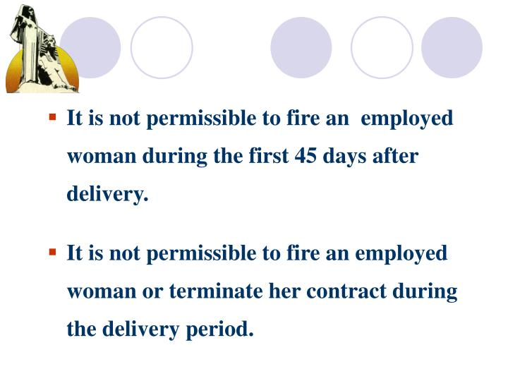 It is not permissible to fire an  employed woman during the first 45 days after delivery.