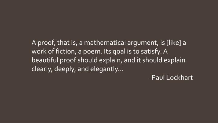 A proof, that is, a mathematical argument, is [like] a work of fiction, a poem. Its goal is to satis...