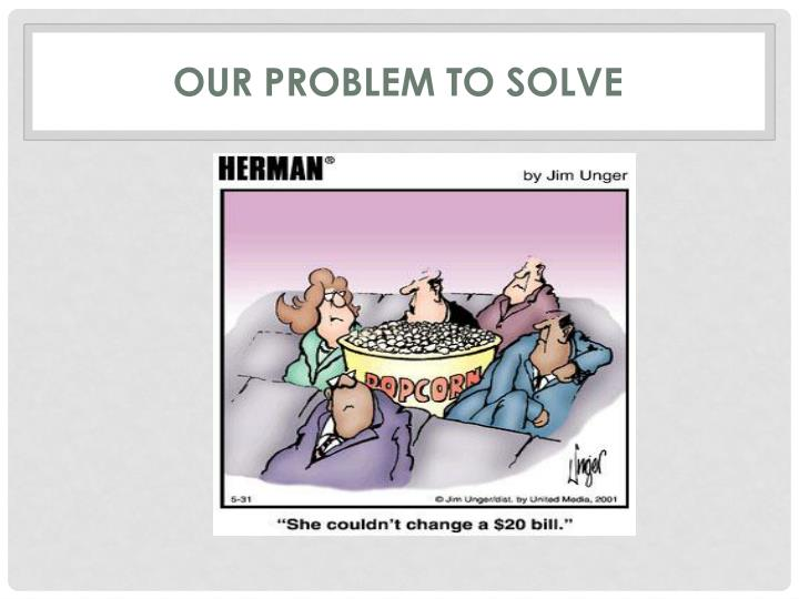 Our Problem to Solve