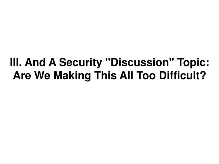 "III. And A Security ""Discussion"" Topic: Are We Making This All Too Difficult?"