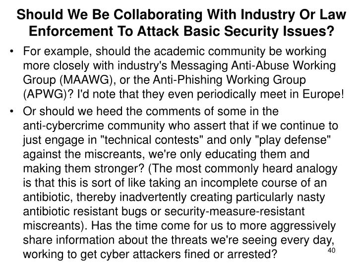 Should We Be Collaborating With Industry Or Law Enforcement To Attack Basic Security Issues?