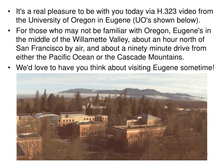 It's a real pleasure to be with you today via H.323 video from the University of Oregon in Eugene (UO's shown below).