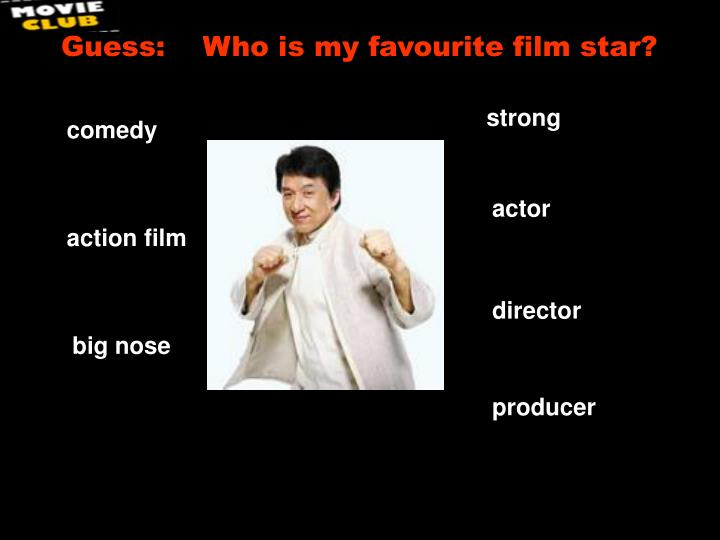 Guess:    Who is my favourite film star?