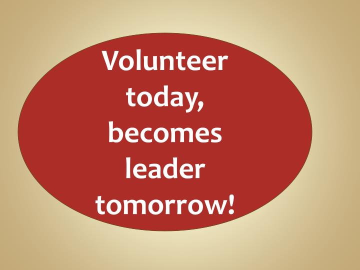 Volunteer today, becomes leader tomorrow!