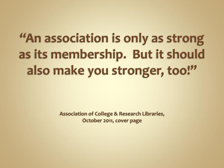 An association is only as strong as its membership.  But it should also make you stronger, too!...