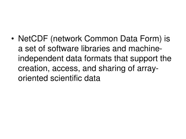 NetCDF (network Common Data Form) is a set of software libraries and machine-independent data formats that support the creation, access, and sharing of array-oriented scientific data