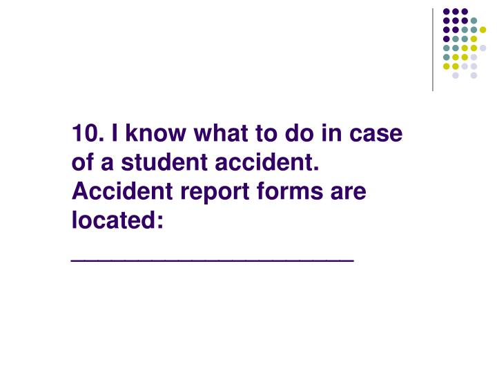 10. I know what to do in case of a student accident.  Accident report forms are located: _____________________