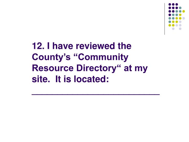 "12. I have reviewed the County's ""Community Resource Directory"" at my site.  It is located: _________________________"