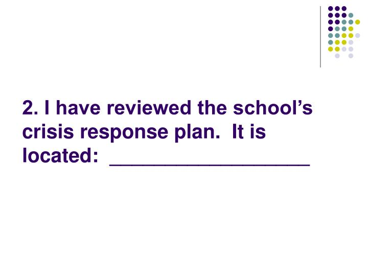2. I have reviewed the school's crisis response plan.  It is located:  __________________