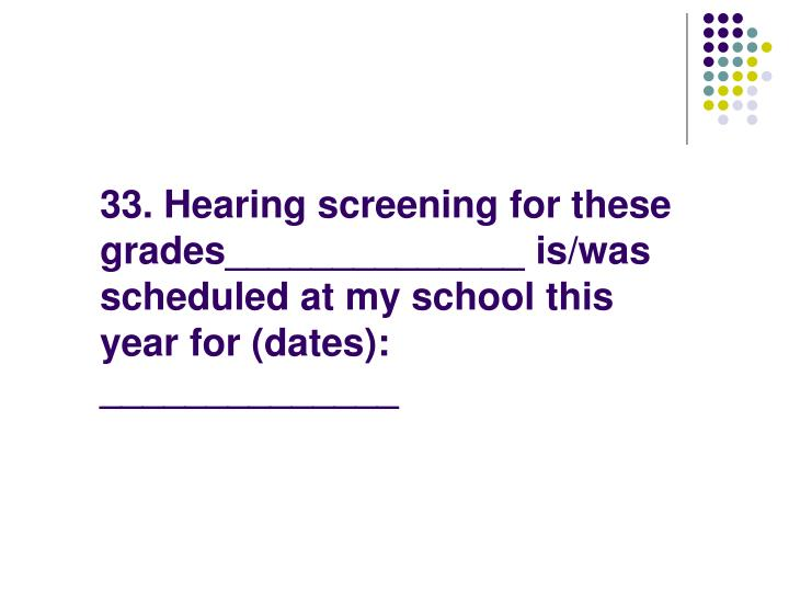 33. Hearing screening for these grades______________ is/was scheduled at my school this year for (dates): ______________
