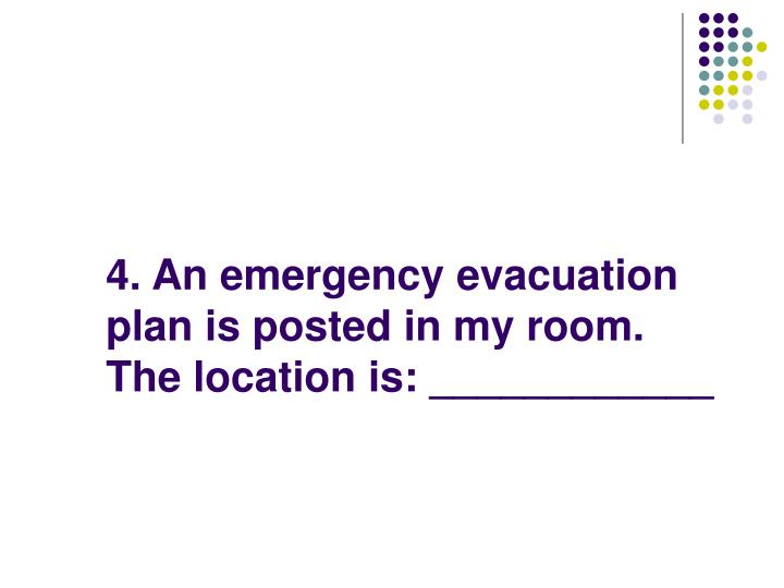 4. An emergency evacuation plan is posted in my room.  The location is: ____________