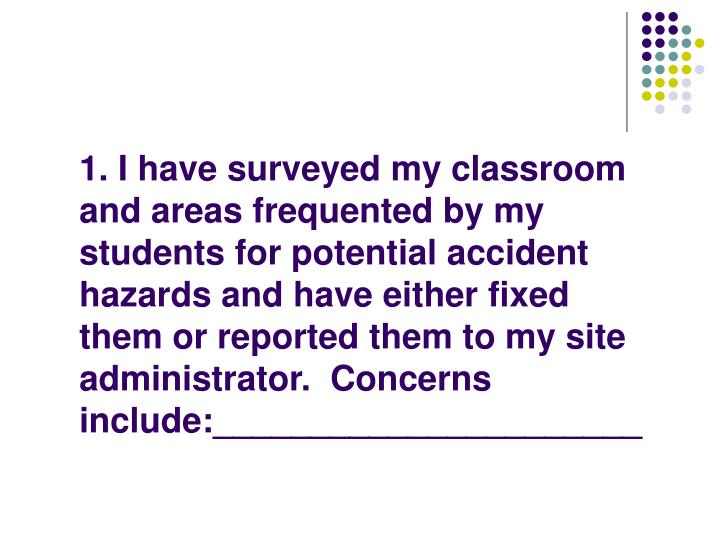 1. I have surveyed my classroom and areas frequented by my students for potential accident hazards and have either fixed them or reported them to my site administrator.  Concerns include:______________________