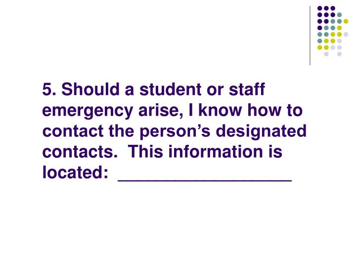 5. Should a student or staff emergency arise, I know how to contact the person's designated contacts.  This information is located:  __________________