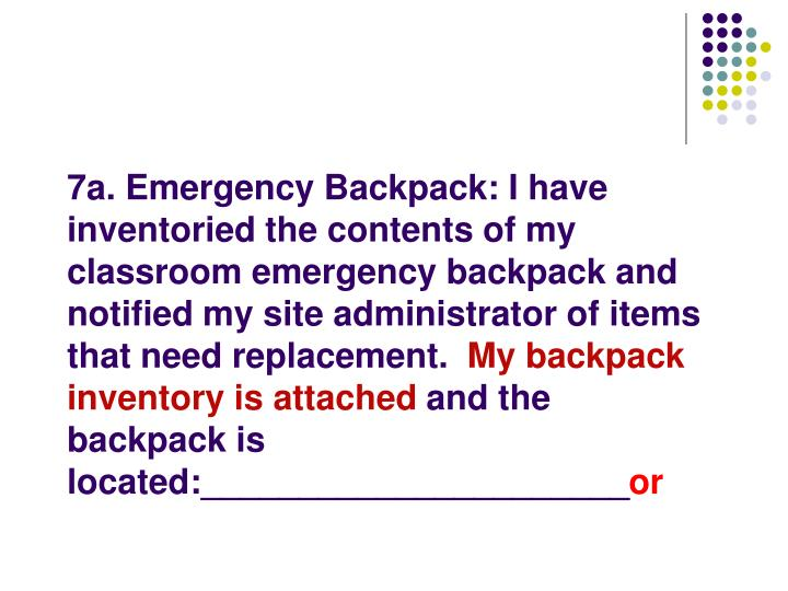 7a. Emergency Backpack: I have inventoried the contents of my classroom emergency backpack and notified my site administrator of items that need replacement.