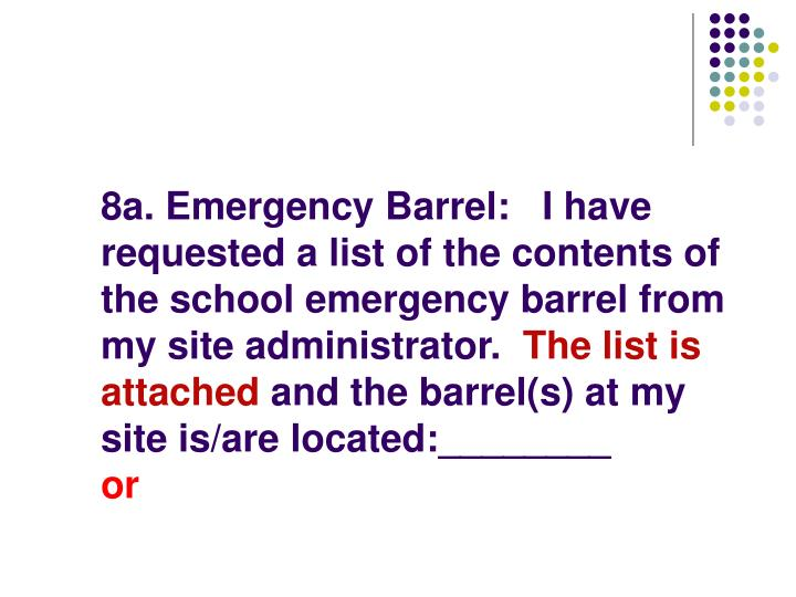 8a. Emergency Barrel:   I have requested a list of the contents of the school emergency barrel from my site administrator.