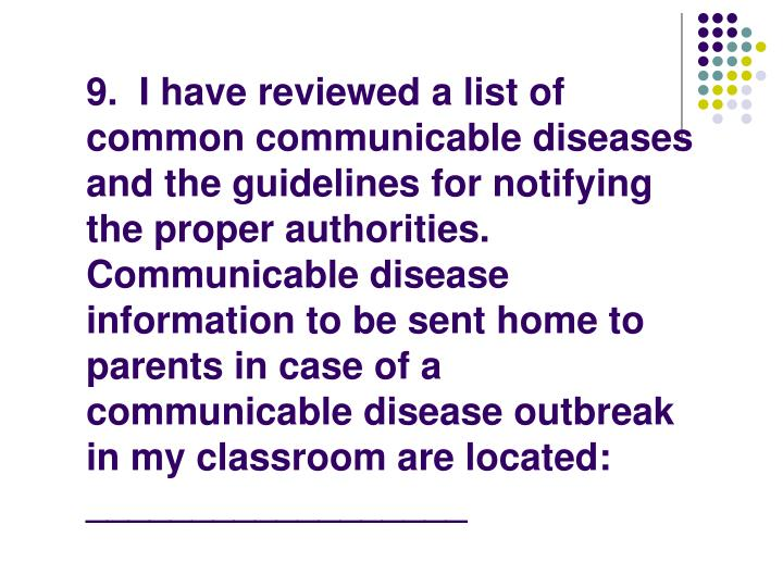 9.  I have reviewed a list of common communicable diseases and the guidelines for notifying the proper authorities.  Communicable disease information to be sent home to parents in case of a communicable disease outbreak in my classroom are located: __________________