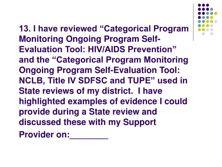 "13. I have reviewed ""Categorical Program Monitoring Ongoing Program Self-Evaluation Tool: HIV/AIDS Prevention"" and the ""Categorical Program Monitoring Ongoing Program Self-Evaluation Tool: NCLB, Title IV SDFSC and TUPE"" used in State reviews of my district.  I have highlighted examples of evidence I could provide during a State review and discussed these with my Support Provider on:________"