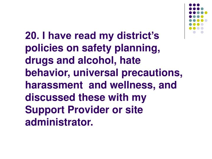 20. I have read my district's policies on safety planning, drugs and alcohol, hate behavior, universal precautions, harassment  and wellness, and discussed these with my Support Provider or site administrator.