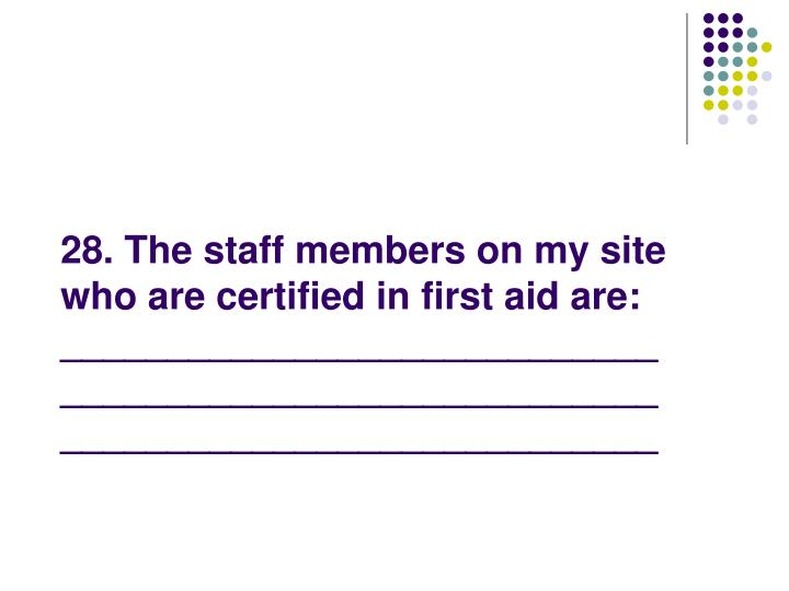 28. The staff members on my site who are certified in first aid are: