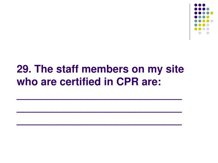 29. The staff members on my site who are certified in CPR are: