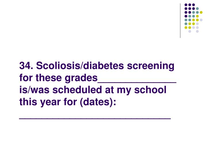 34. Scoliosis/diabetes screening for these grades______________ is/was scheduled at my school this year for (dates):  ___________________________