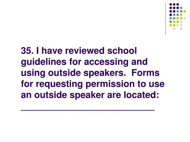 35. I have reviewed school guidelines for accessing and using outside speakers.  Forms for requesting permission to use an outside speaker are located: __________________________