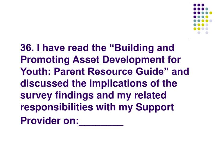 "36. I have read the ""Building and Promoting Asset Development for Youth: Parent Resource Guide"" and discussed the implications of the survey findings and my related responsibilities with my Support Provider on:________"