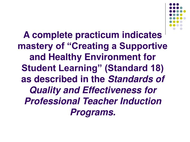 "A complete practicum indicates mastery of ""Creating a Supportive and Healthy Environment for Student Learning"" (Standard 18) as described in the"