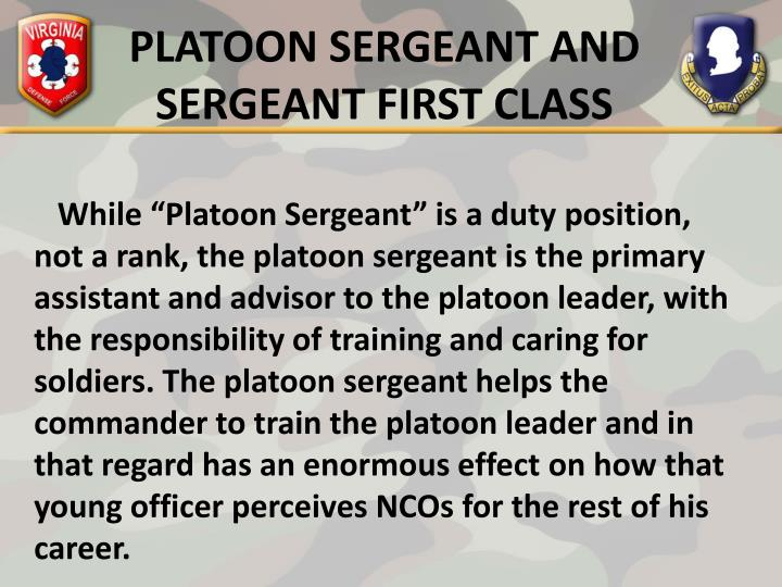 platoon sgt duties In many militaries , a platoon sergeant is the senior enlisted member of a platoon , who advises and supports the platoon's commanding officer in leading the unit.