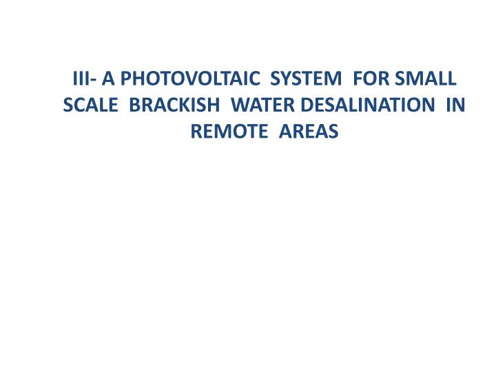 III- A Photovoltaic  System  for Small  Scale  Brackish  Water Desalination  in  Remote  Areas