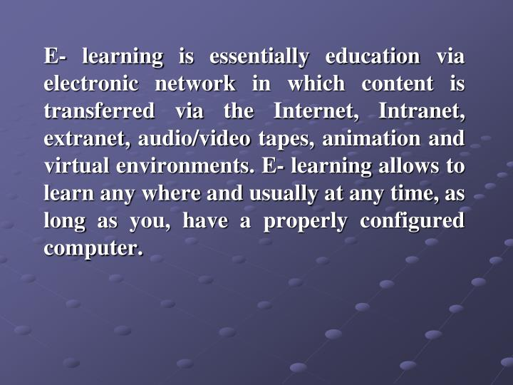 E- learning is essentially education via electronic network in which content is transferred via the ...