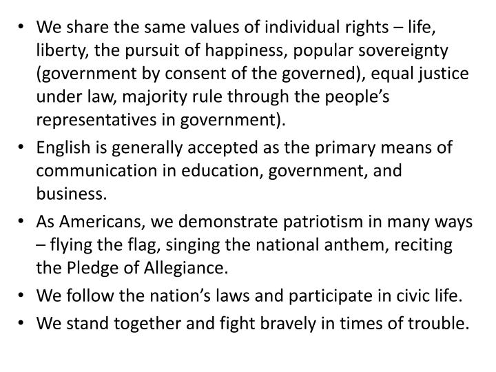 We share the same values of individual rights – life, liberty, the pursuit of happiness, popular sovereignty (government by consent of the governed), equal justice under law, majority rule through the people's representatives in government).