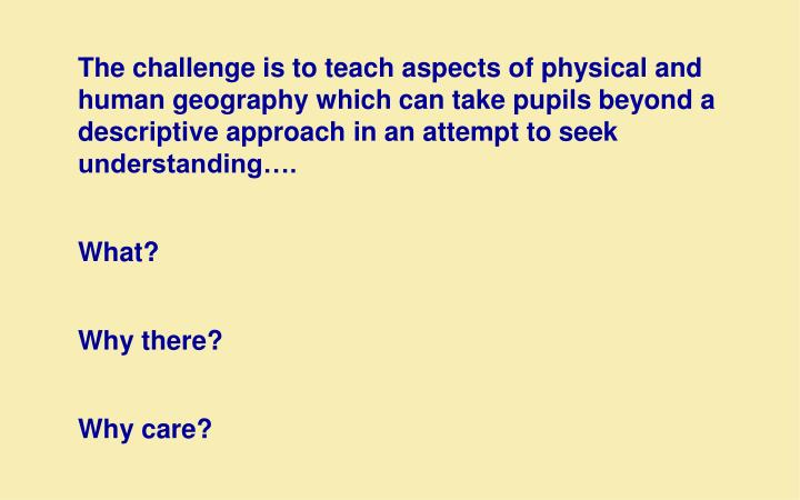 The challenge is to teach aspects of physical and human geography which can take pupils beyond a descriptive approach in an attempt to seek understanding….