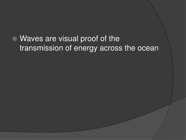 Waves are visual proof of the transmission of energy across the ocean