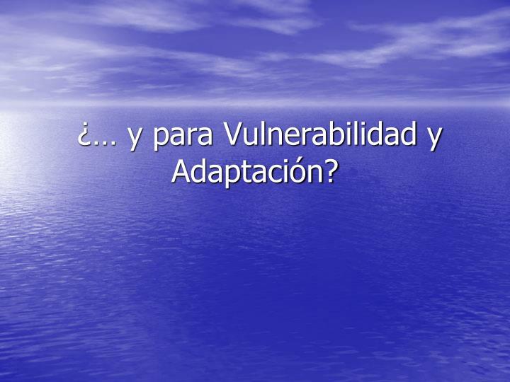 ¿… y para Vulnerabilidad y Adaptación?