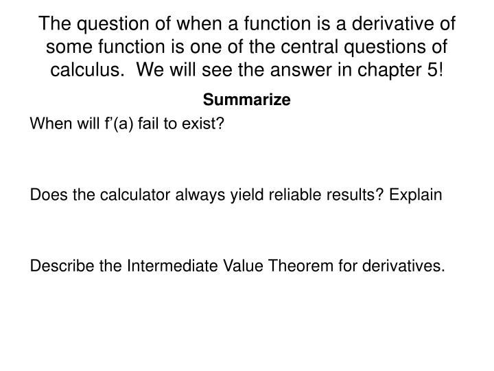 The question of when a function is a derivative of some function is one of the central questions of calculus.  We will see the answer in chapter 5!
