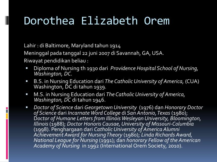 dorothea elizabeth orem Born in 1914 in baltimore, maryland, dorothea orem received a diploma in nursing from providence hospital school of nursing in washington delorme, r (2007) dorothea elizabeth orem made nursing theory exciting, realistic and usable southern.