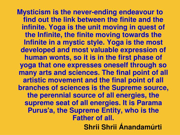 Mysticism is the never-ending endeavour to find out the link between the finite and the infinite. Yoga is the unit moving in quest of the Infinite, the finite moving towards the Infinite in a mystic style. Yoga is the most developed and most valuable expression of human wonts, so it is in the first phase of yoga that one expresses oneself through so many arts and sciences. The final point of all artistic movement and the final point of all branches of sciences is the Supreme source, the perennial source of all energies, the supreme seat of all energies. It is Parama Purus'a, the Supreme Entity, who is the Father of all.