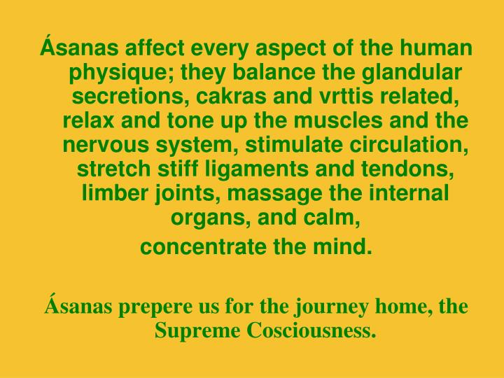 Ásanas affect every aspect of the human physique; they balance the glandular secretions, cakras and vrttis related, relax and tone up the muscles and the nervous system, stimulate circulation, stretch stiff ligaments and tendons, limber joints, massage the internal organs, and calm,
