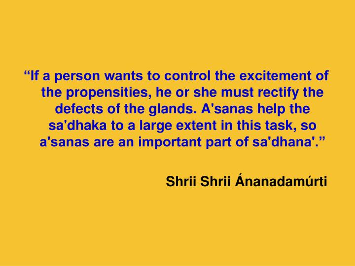 """""""If a person wants to control the excitement of the propensities, he or she must rectify the defects of the glands. A'sanas help the sa'dhaka to a large extent in this task, so a'sanas are an important part of sa'dhana'."""""""