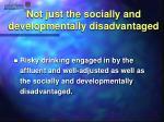 not just the socially and developmentally disadvantaged