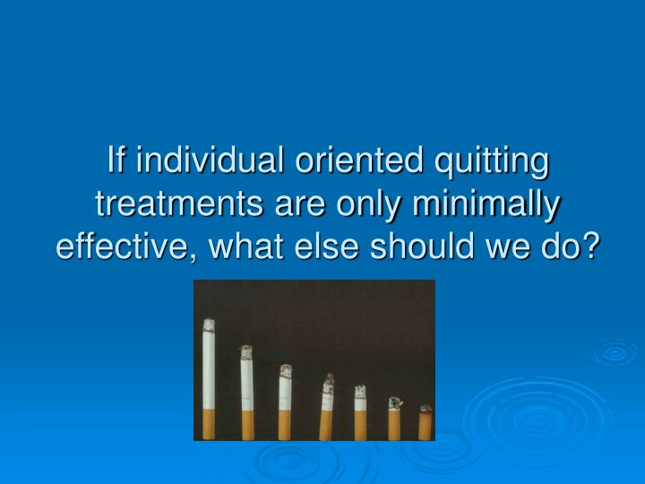 If individual oriented quitting treatments are only minimally effective, what else should we do?