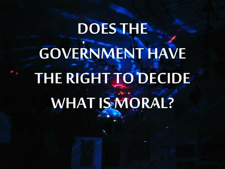 DOES THE GOVERNMENT HAVE THE RIGHT TO DECIDE WHAT IS MORAL?