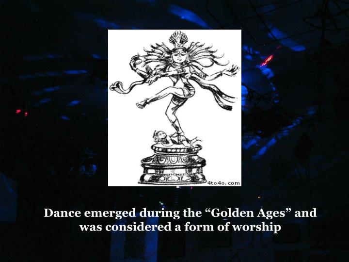 "Dance emerged during the ""Golden Ages"" and was considered a form of worship"